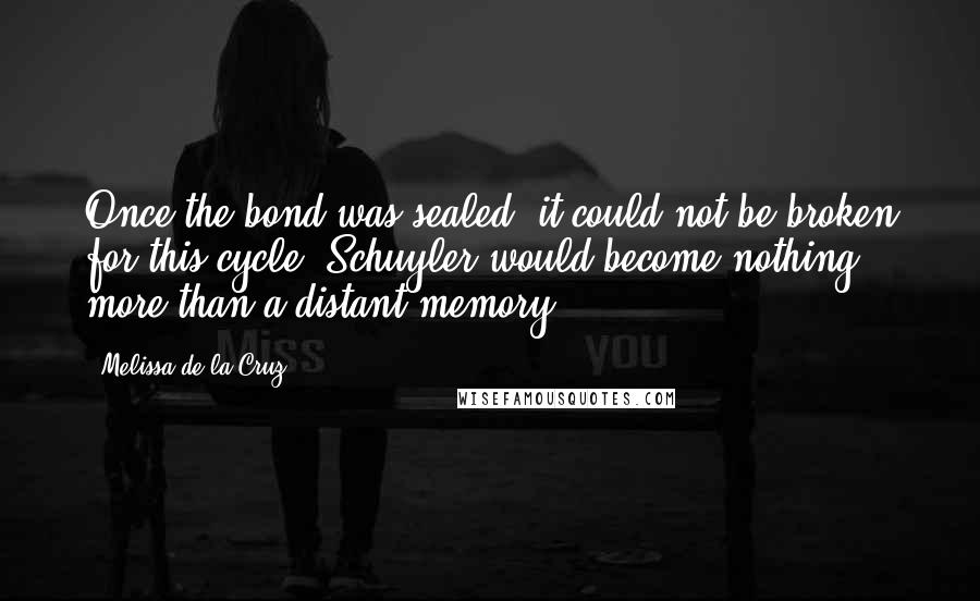 Melissa De La Cruz quotes: Once the bond was sealed, it could not be broken for this cycle. Schuyler would become nothing more than a distant memory.