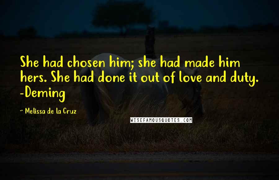 Melissa De La Cruz quotes: She had chosen him; she had made him hers. She had done it out of love and duty. -Deming