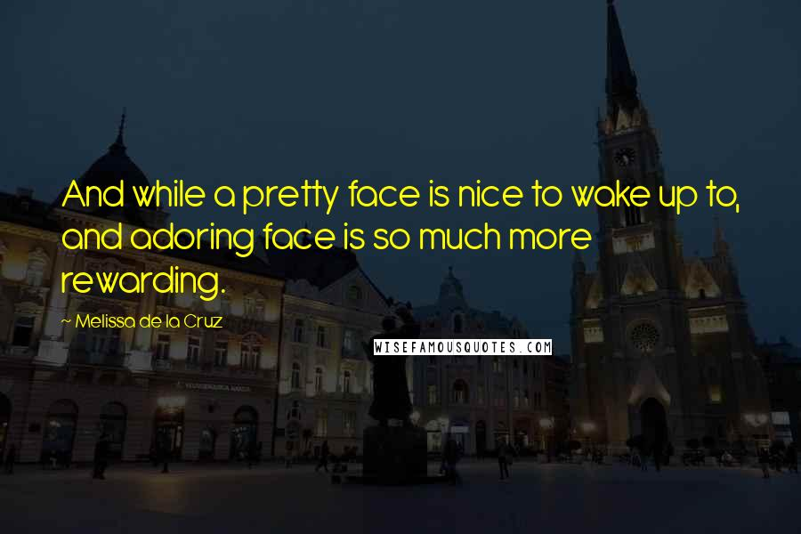 Melissa De La Cruz quotes: And while a pretty face is nice to wake up to, and adoring face is so much more rewarding.