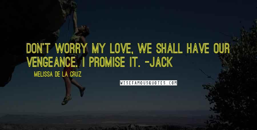 Melissa De La Cruz quotes: Don't worry my love, we shall have our vengeance. I promise it. -Jack