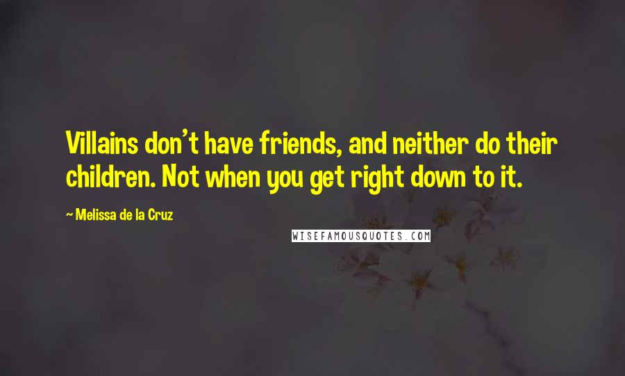 Melissa De La Cruz quotes: Villains don't have friends, and neither do their children. Not when you get right down to it.