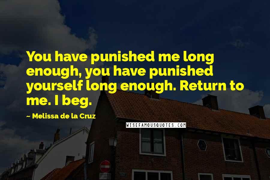 Melissa De La Cruz quotes: You have punished me long enough, you have punished yourself long enough. Return to me. I beg.