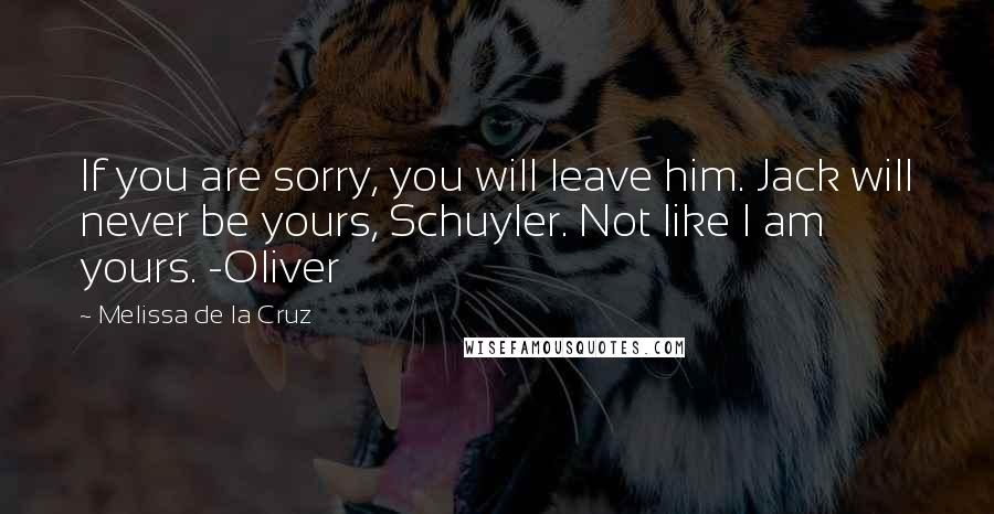 Melissa De La Cruz quotes: If you are sorry, you will leave him. Jack will never be yours, Schuyler. Not like I am yours. -Oliver