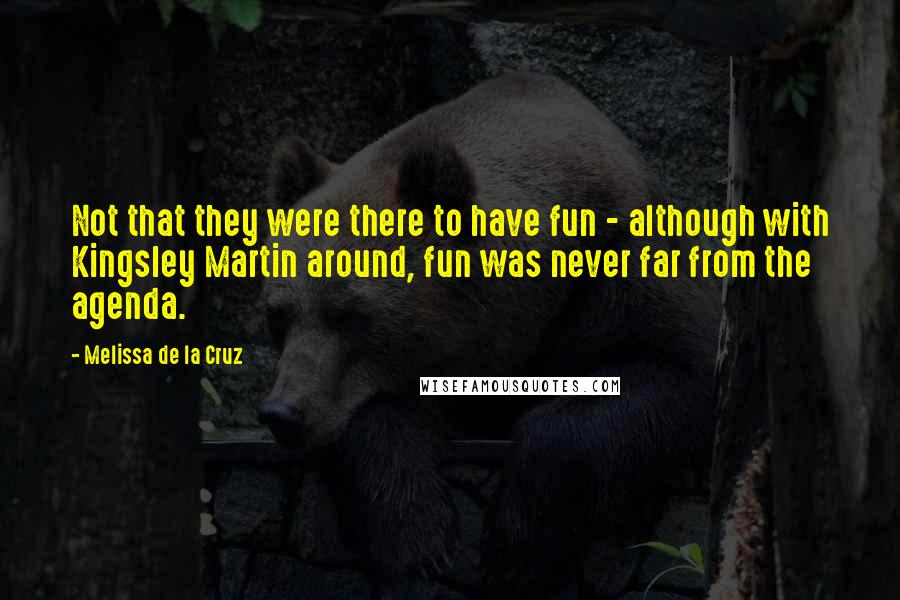 Melissa De La Cruz quotes: Not that they were there to have fun - although with Kingsley Martin around, fun was never far from the agenda.