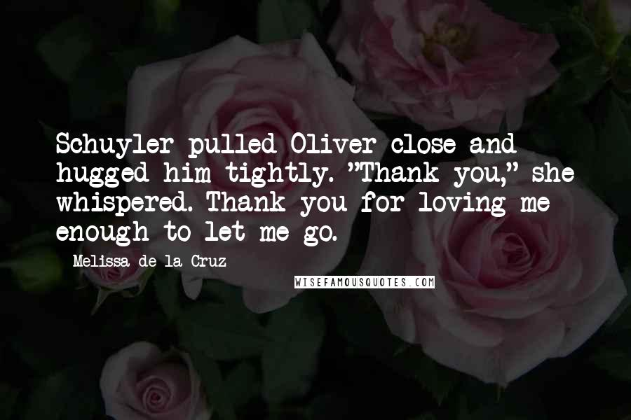 """Melissa De La Cruz quotes: Schuyler pulled Oliver close and hugged him tightly. """"Thank you,"""" she whispered. Thank you for loving me enough to let me go."""