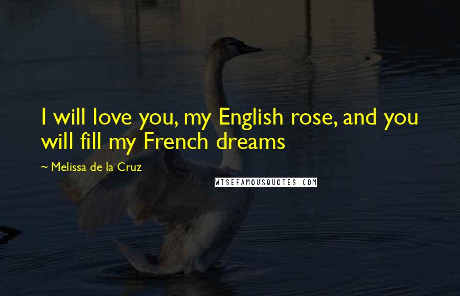 Melissa De La Cruz quotes: I will love you, my English rose, and you will fill my French dreams