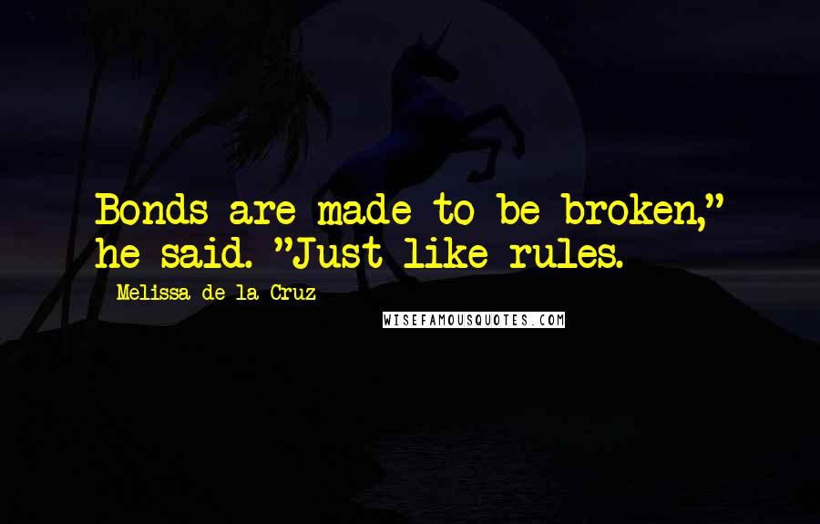 """Melissa De La Cruz quotes: Bonds are made to be broken,"""" he said. """"Just like rules."""