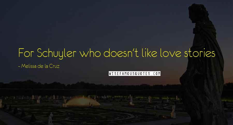 Melissa De La Cruz quotes: For Schuyler who doesn't like love stories