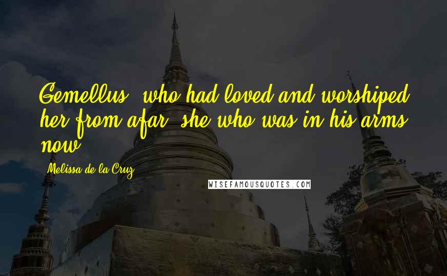 Melissa De La Cruz quotes: Gemellus, who had loved and worshiped her from afar, she who was in his arms now ...