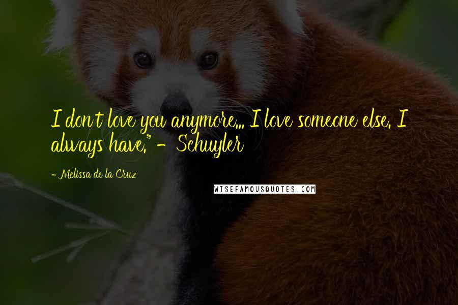 "Melissa De La Cruz quotes: I don't love you anymore... I love someone else. I always have."" -Schuyler"
