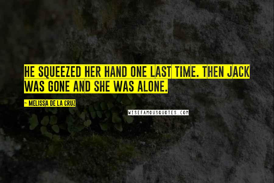 Melissa De La Cruz quotes: He squeezed her hand one last time. Then Jack was gone and she was alone.