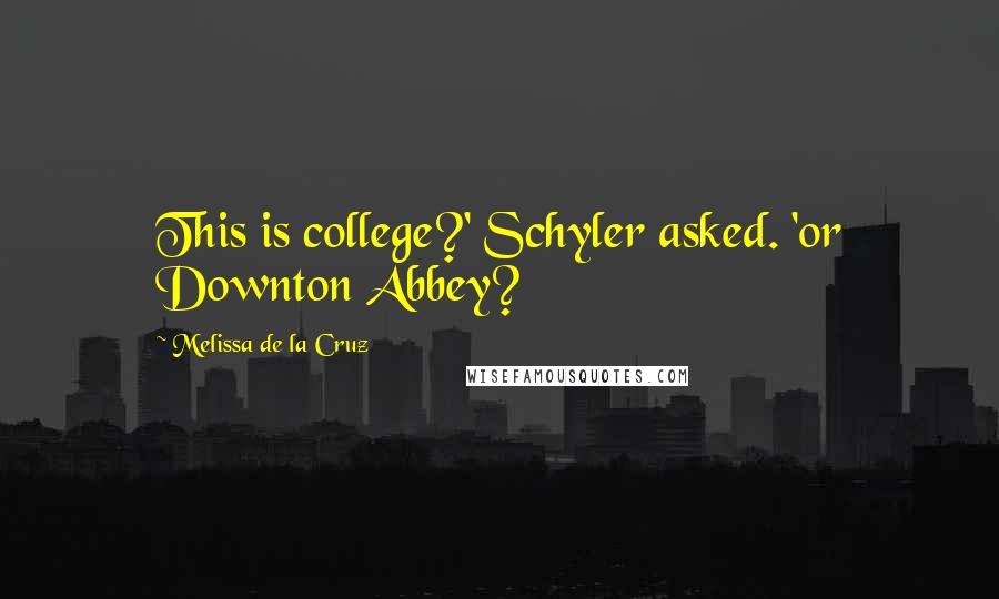 Melissa De La Cruz quotes: This is college?' Schyler asked. 'or Downton Abbey?
