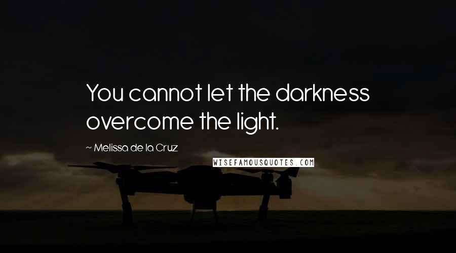 Melissa De La Cruz quotes: You cannot let the darkness overcome the light.
