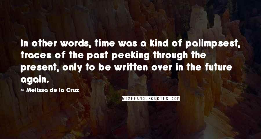 Melissa De La Cruz quotes: In other words, time was a kind of palimpsest, traces of the past peeking through the present, only to be written over in the future again.