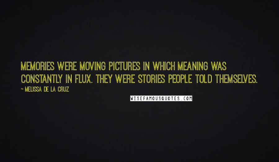 Melissa De La Cruz quotes: Memories were moving pictures in which meaning was constantly in flux. They were stories people told themselves.