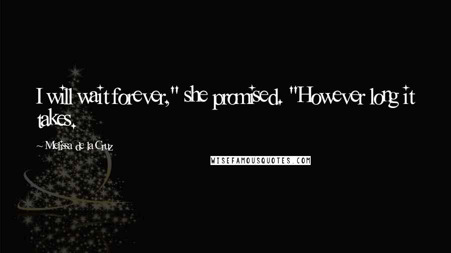 "Melissa De La Cruz quotes: I will wait forever,"" she promised. ""However long it takes."