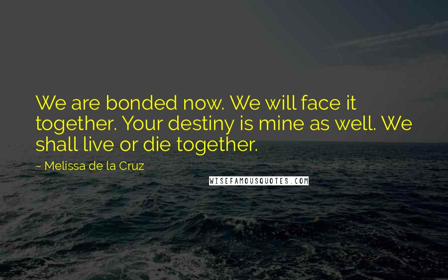 Melissa De La Cruz quotes: We are bonded now. We will face it together. Your destiny is mine as well. We shall live or die together.