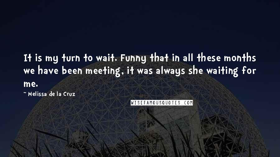 Melissa De La Cruz quotes: It is my turn to wait. Funny that in all these months we have been meeting, it was always she waiting for me.