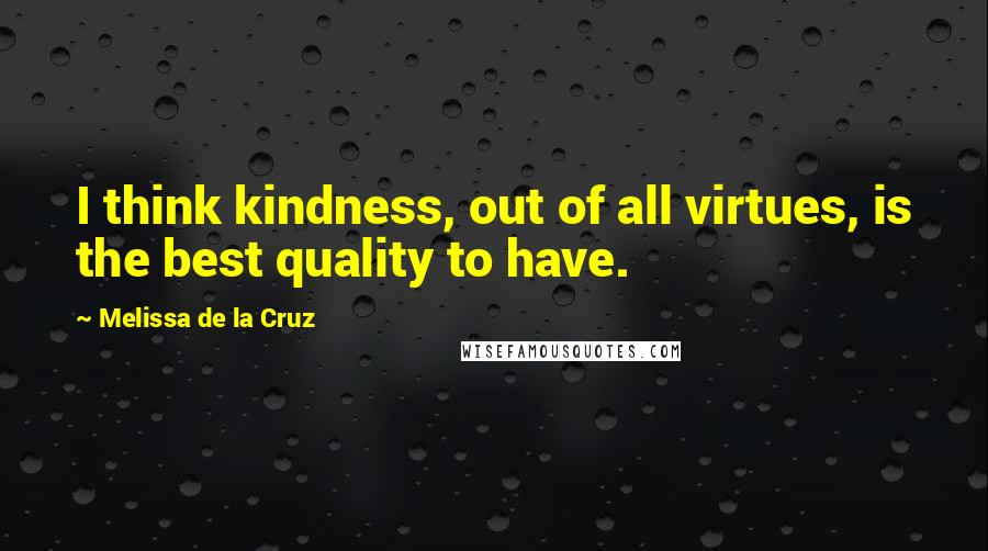 Melissa De La Cruz quotes: I think kindness, out of all virtues, is the best quality to have.