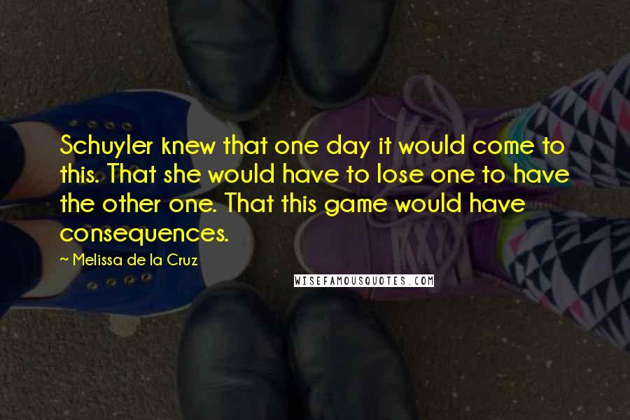 Melissa De La Cruz quotes: Schuyler knew that one day it would come to this. That she would have to lose one to have the other one. That this game would have consequences.