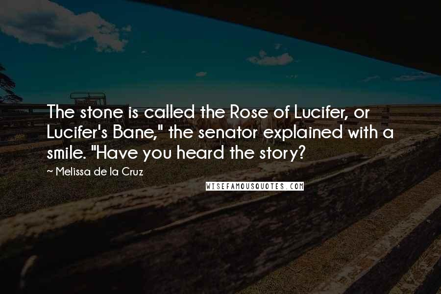 """Melissa De La Cruz quotes: The stone is called the Rose of Lucifer, or Lucifer's Bane,"""" the senator explained with a smile. """"Have you heard the story?"""