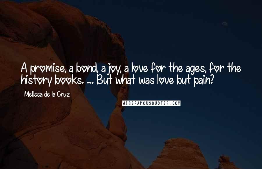Melissa De La Cruz quotes: A promise, a bond, a joy, a love for the ages, for the history books. ... But what was love but pain?