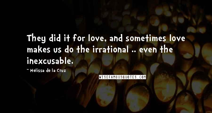Melissa De La Cruz quotes: They did it for love, and sometimes love makes us do the irrational .. even the inexcusable.