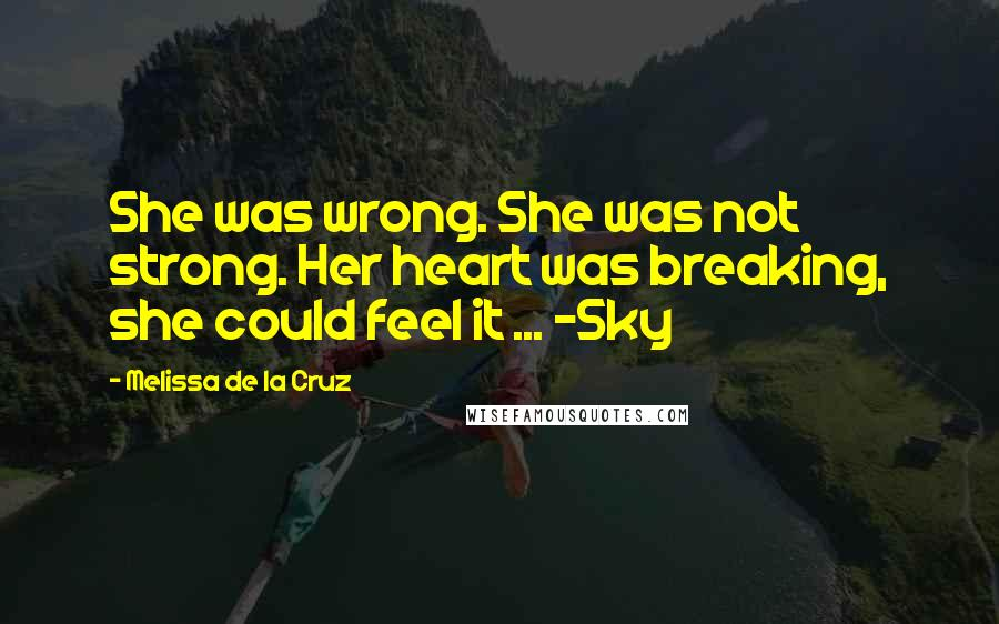 Melissa De La Cruz quotes: She was wrong. She was not strong. Her heart was breaking, she could feel it ... -Sky