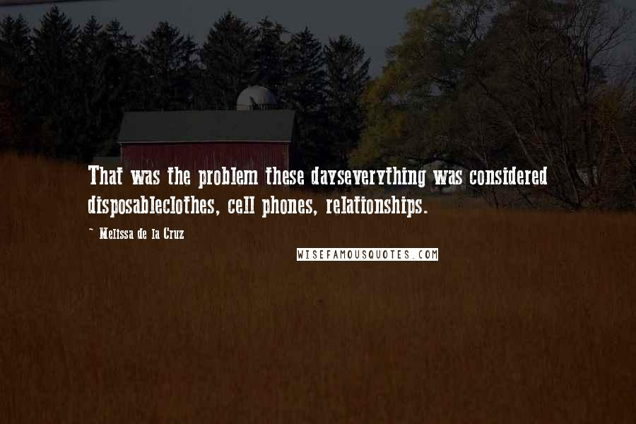 Melissa De La Cruz quotes: That was the problem these dayseverything was considered disposableclothes, cell phones, relationships.
