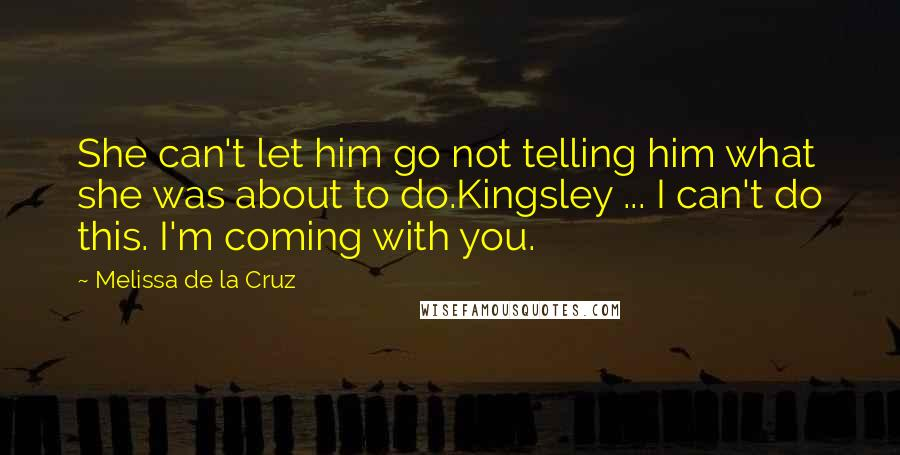 Melissa De La Cruz quotes: She can't let him go not telling him what she was about to do.Kingsley ... I can't do this. I'm coming with you.