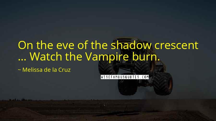 Melissa De La Cruz quotes: On the eve of the shadow crescent ... Watch the Vampire burn.