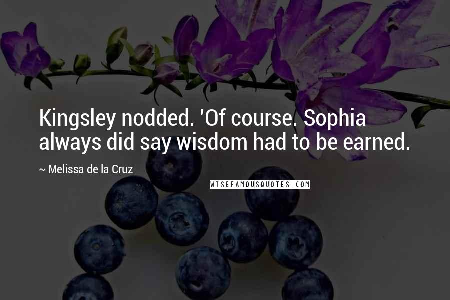 Melissa De La Cruz quotes: Kingsley nodded. 'Of course. Sophia always did say wisdom had to be earned.