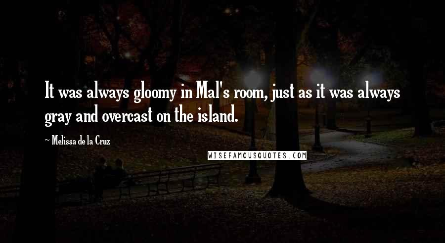 Melissa De La Cruz quotes: It was always gloomy in Mal's room, just as it was always gray and overcast on the island.