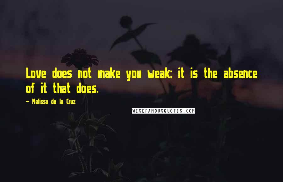 Melissa De La Cruz quotes: Love does not make you weak; it is the absence of it that does.
