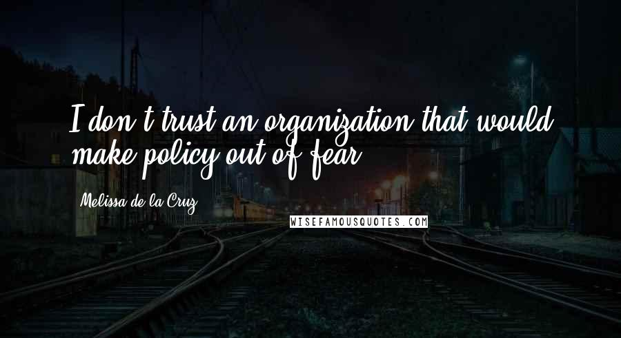 Melissa De La Cruz quotes: I don't trust an organization that would make policy out of fear.