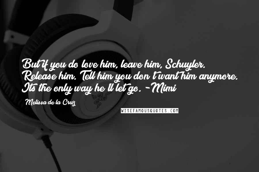 Melissa De La Cruz quotes: But if you do love him, leave him, Schuyler. Release him. Tell him you don't want him anymore. Its the only way he'll let go. -Mimi