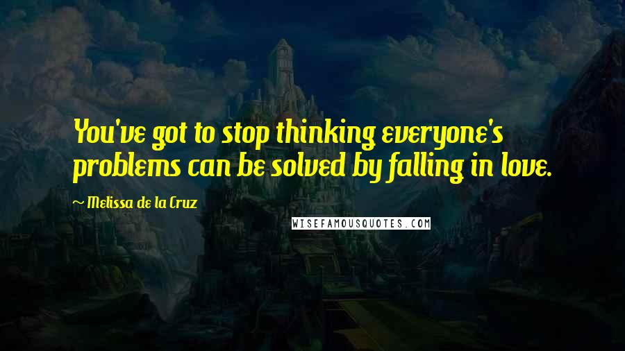 Melissa De La Cruz quotes: You've got to stop thinking everyone's problems can be solved by falling in love.