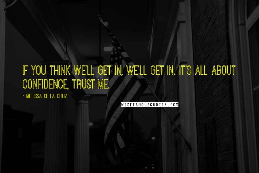Melissa De La Cruz quotes: If you think we'll get in, we'll get in. It's all about confidence, trust me.