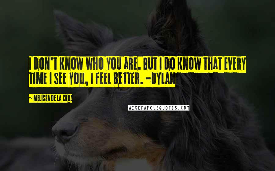 Melissa De La Cruz quotes: I don't know who you are. But I do know that every time I see you, I feel better. -Dylan