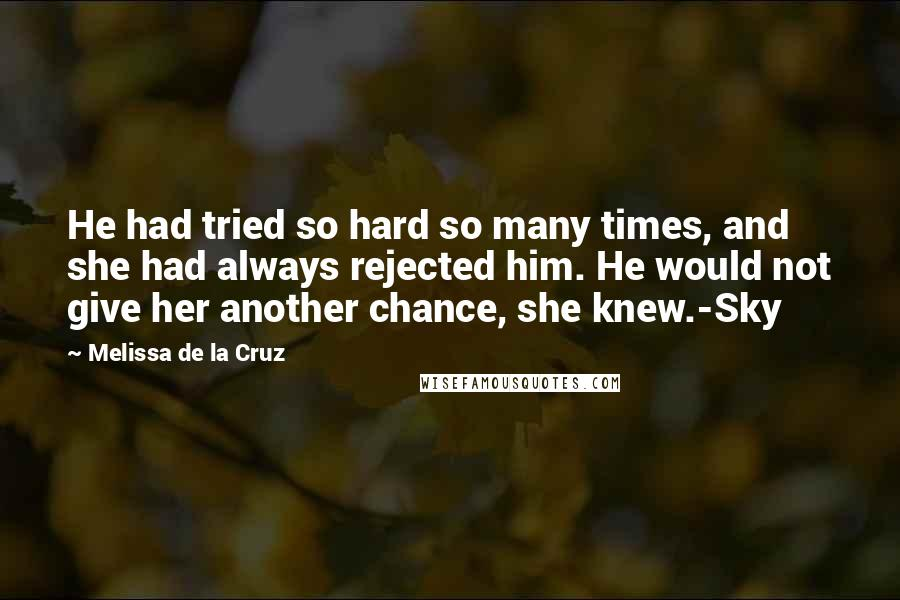 Melissa De La Cruz quotes: He had tried so hard so many times, and she had always rejected him. He would not give her another chance, she knew.-Sky