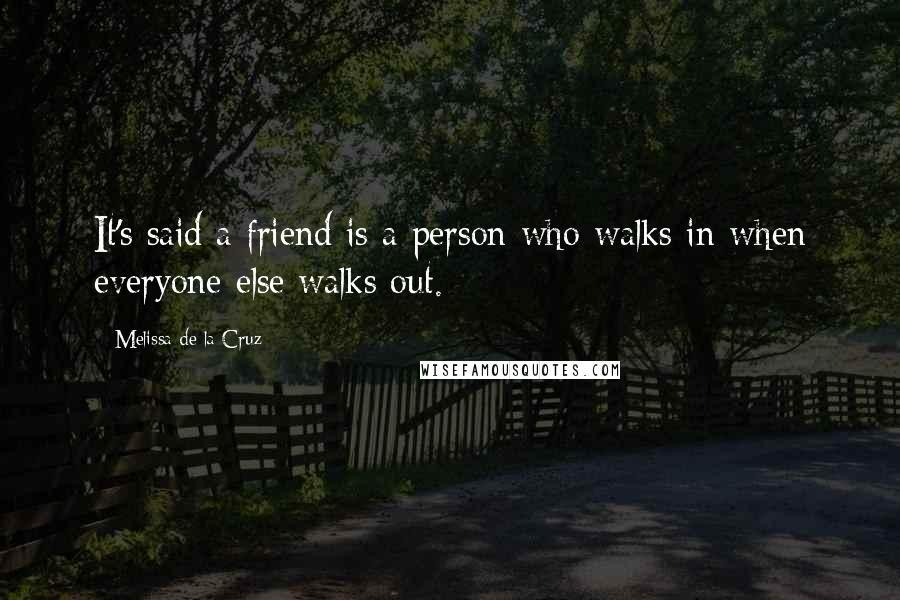 Melissa De La Cruz quotes: It's said a friend is a person who walks in when everyone else walks out.