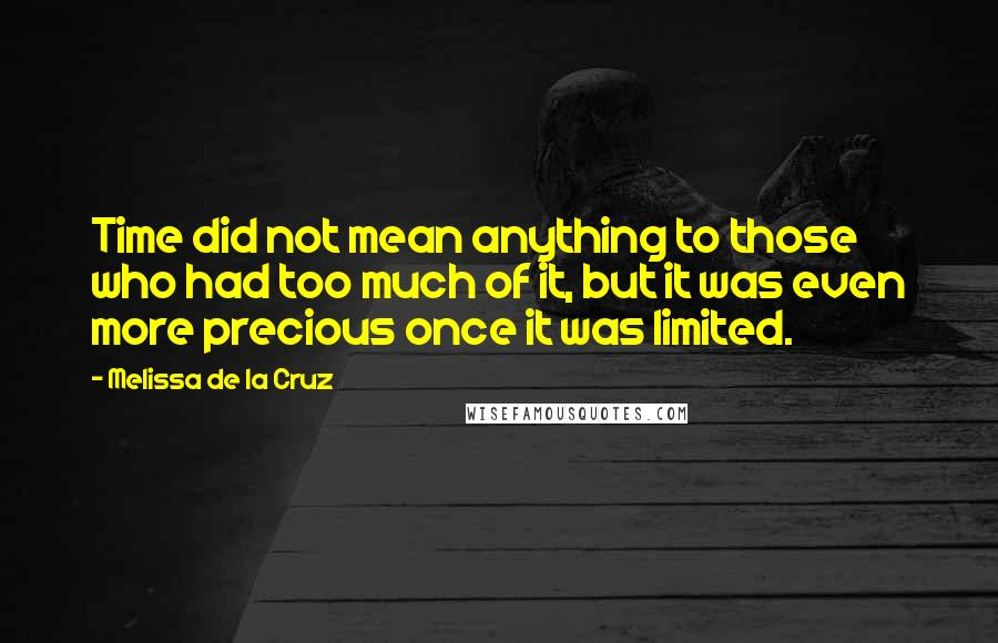 Melissa De La Cruz quotes: Time did not mean anything to those who had too much of it, but it was even more precious once it was limited.