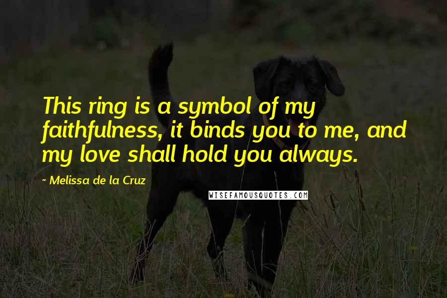 Melissa De La Cruz quotes: This ring is a symbol of my faithfulness, it binds you to me, and my love shall hold you always.