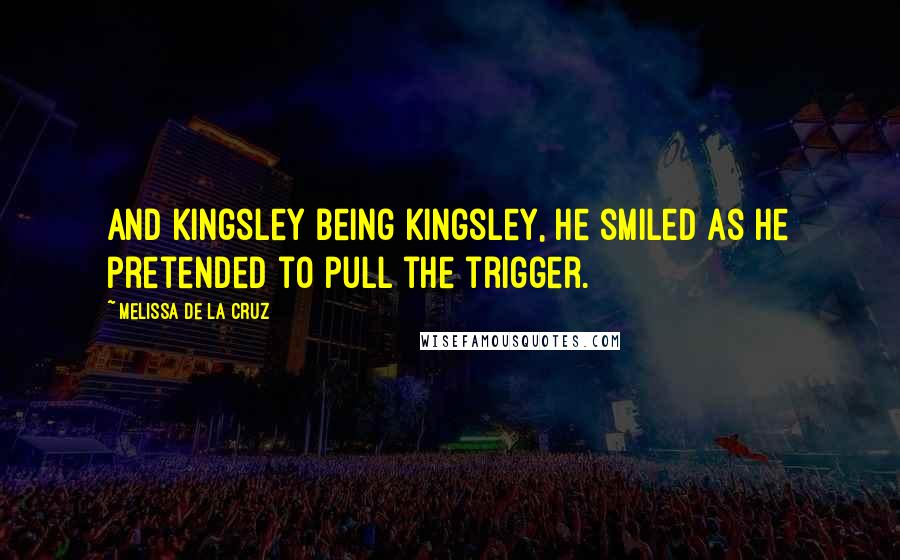 Melissa De La Cruz quotes: And Kingsley being Kingsley, he smiled as he pretended to pull the trigger.