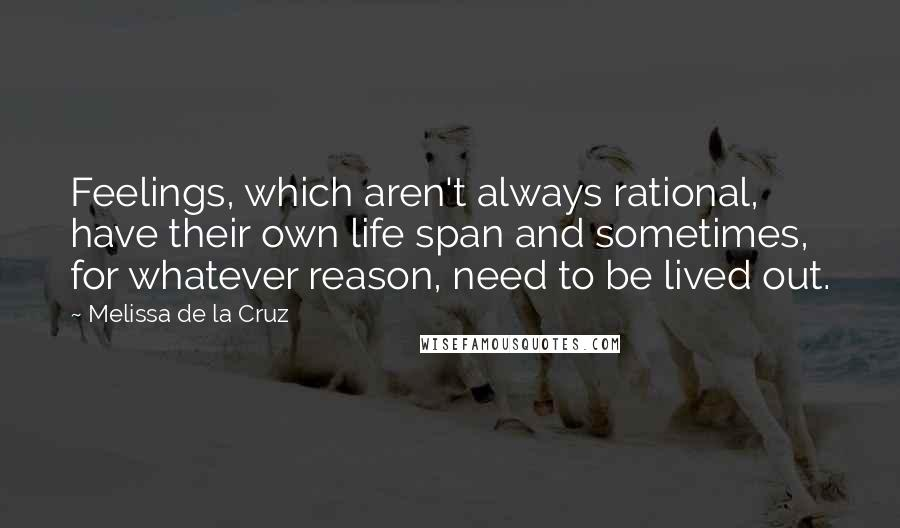 Melissa De La Cruz quotes: Feelings, which aren't always rational, have their own life span and sometimes, for whatever reason, need to be lived out.