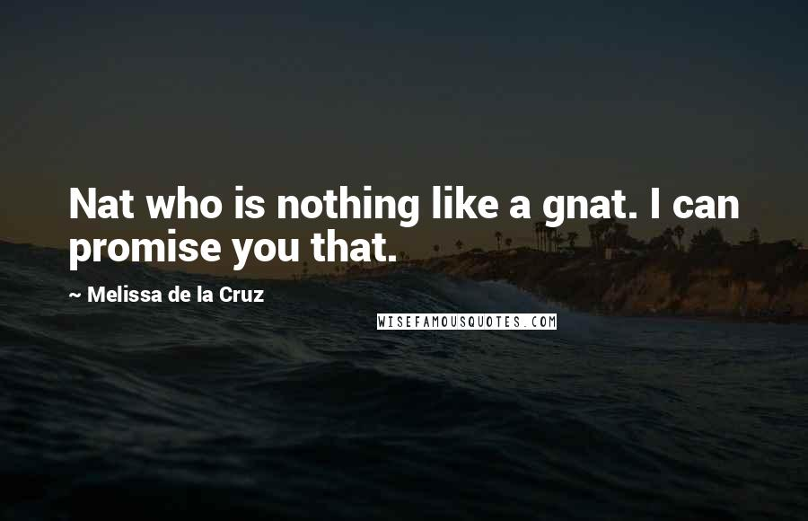 Melissa De La Cruz quotes: Nat who is nothing like a gnat. I can promise you that.