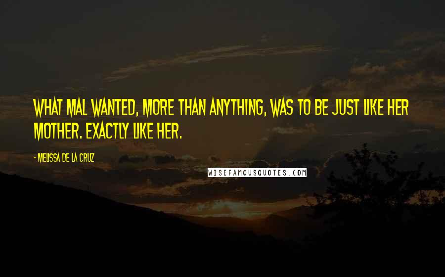 Melissa De La Cruz quotes: What Mal wanted, more than anything, was to be just like her mother. Exactly like her.