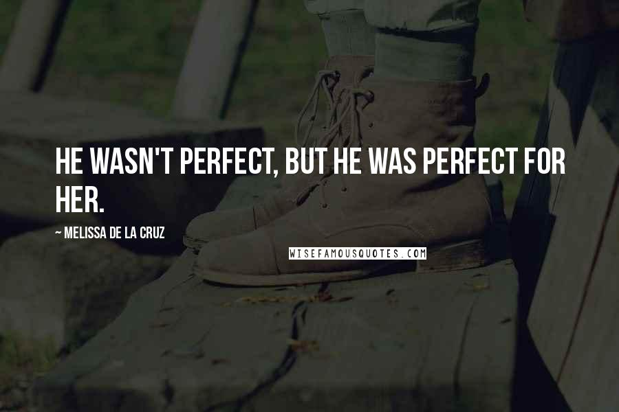 Melissa De La Cruz quotes: He wasn't perfect, but he was perfect for her.