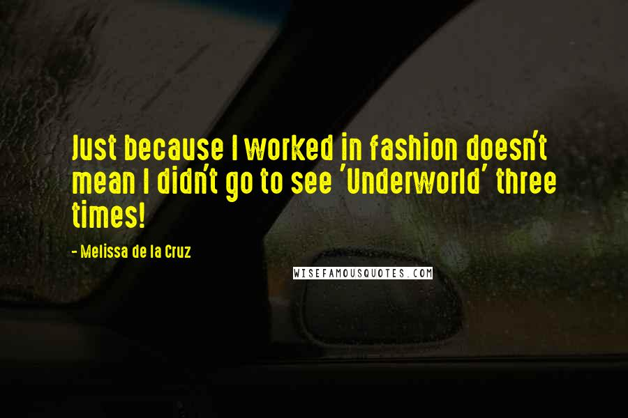 Melissa De La Cruz quotes: Just because I worked in fashion doesn't mean I didn't go to see 'Underworld' three times!