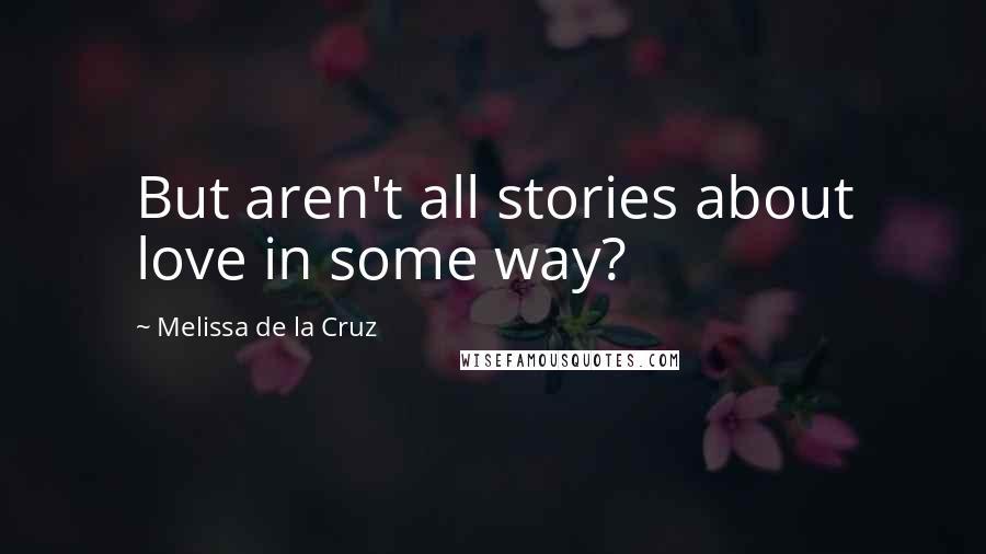 Melissa De La Cruz quotes: But aren't all stories about love in some way?